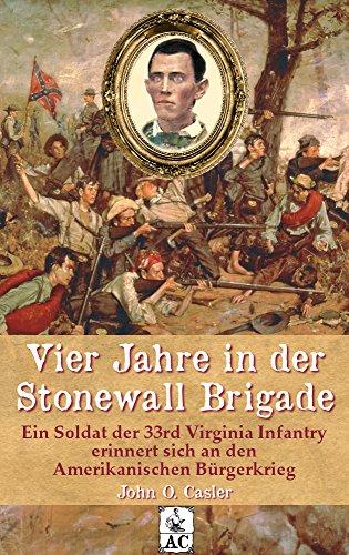 Vier Jahre in der Stonewall Brigade: Ein Soldat der 33rd Virginia Infantry erinnert sich an den Amerikanischen Bürgerkrieg (Zeitzeugen des Sezessionskrieges 9)