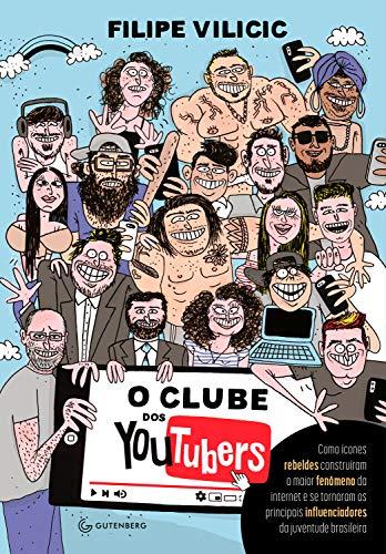 O clube dos youtubers: Como ícones rebeldes construíram o maior fenômeno da internet e se tornaram os principais influenciadores da juventude brasileira (Portuguese Edition)