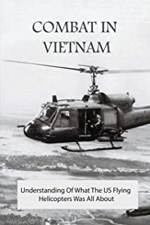 Combat In Vietnam: Understanding Of What The US Flying Helicopters was all about: From Basic Training