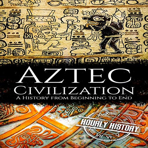 Aztec Civilization: A History from Beginning to End Audiobook By Hourly History cover art