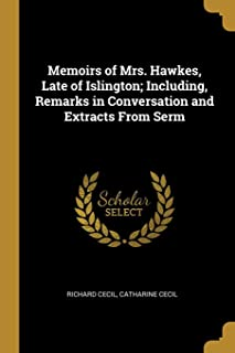 Memoirs of Mrs. Hawkes, Late of Islington; Including, Remarks in Conversation and Extracts From Serm