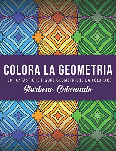 COLORA LA GEOMETRIA - 100 FANTASTICHE FIGURE GEOMETRICHE DA COLORARE: Figure geometriche da colorare - libro da colorare antistress per adulti - ... - Album da colorare per adulti 'antistress'