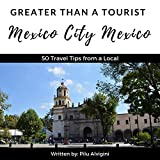 Greater Than a Tourist: Mexico City, Mexico: 50 Travel Tips from a Local