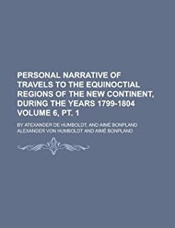 Personal Narrative of Travels to the Equinoctial Regions of the New Continent, During the Years 1799-1804 (Volume 6, PT. 1...