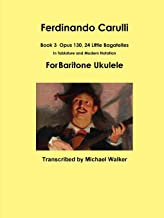 Ferdinando Carulli Book 3 Opus 130, 24 Little Bagatelles In Tablature and Modern Notation For Baritone Ukulele