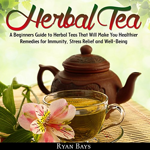 Herbal Tea: A Beginners Guide to Herbal Teas That Will Make You Healthier; Remedies for Immunity, Stress Relief and Well-Being audiobook cover art