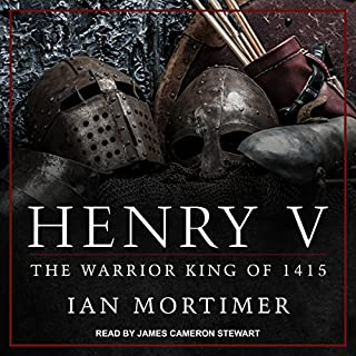 Henry V     The Warrior King of 1415              By:                                                                                                                                 Ian Mortimer                               Narrated by:                                                                                                                                 James Cameron Stewart                      Length: 25 hrs and 43 mins     86 ratings     Overall 4.3