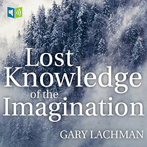 The Lost Knowledge of the Imagination                   By:                                                                                                                                 Gary Lachman                               Narrated by:                                                                                                                                 Leslie James                      Length: 4 hrs and 56 mins     18 ratings     Overall 4.3
