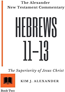 The Alexander New Testament Commentary: Hebrews 11-13 The Superiority of Jesus Christ