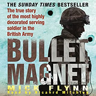 Bullet Magnet     Britain's Most Highly Decorated Frontline Soldier              By:                                                                                                                                 Mick Flynn                               Narrated by:                                                                                                                                 Richard Mitchley                      Length: 6 hrs and 19 mins     204 ratings     Overall 4.7