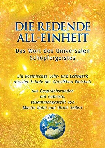 Die Redende All-Einheit - Das Wort des Universalen Schöpfergeistes: Das Wort des Universalen Schöpfergeistes Ein kosmisches Lehr- und Lernwerk aus der Schule der göttlichen Weisheit