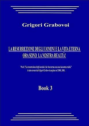 LA RESURREZIONE DEGLI UOMINI E LA VITA ETERNA  ORA SONO  LA NOSTRA REALTÀ! (book 3)