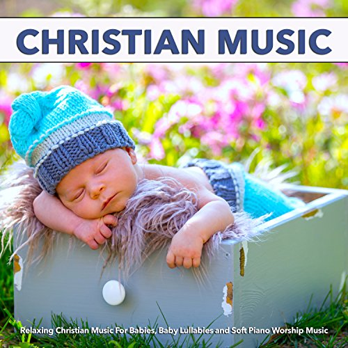 Christian Music: Relaxing Christian Music For Babies, Baby Lullabies and Soft Piano Worship Music
