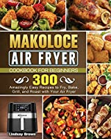 Makoloce Air Fryer Cookbook for Beginners: 300 Amazingly Easy Recipes to Fry, Bake, Grill, and Roast with Your Air Fryer