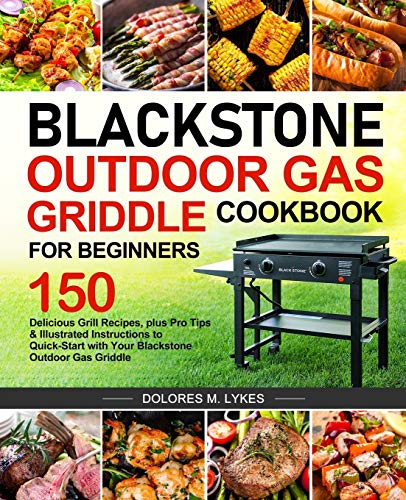 Blackstone Outdoor Gas Griddle Cookbook for Beginners: 150 Delicious Grill Recipes, plus Pro Tips & Illustrated Instructions to Quick-Start with Your Blackstone Outdoor Gas Griddle