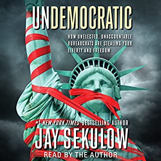 Undemocratic     How Unelected, Unaccountable Bureaucrats Are Stealing Your Liberty and Freedom              By:                                                                                                                                 Jay Sekulow                               Narrated by:                                                                                                                                 Jay Sekulow                      Length: 6 hrs and 29 mins     124 ratings     Overall 4.8