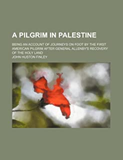 A Pilgrim in Palestine; Being an Account of Journeys on Foot by the First American Pilgrim After General Allenby's Recover...