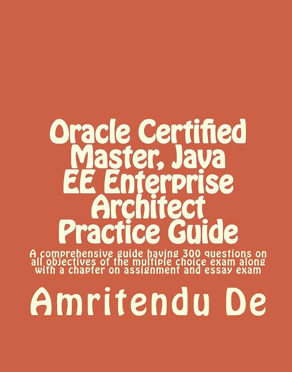 航海のアウター対応するOracle Certified Master, Java EE Enterprise Architect Practice Guide:  A comprehensive guide having 300 questions on all objectives of the multiple choice ... assignment and essay exam (English Edition)