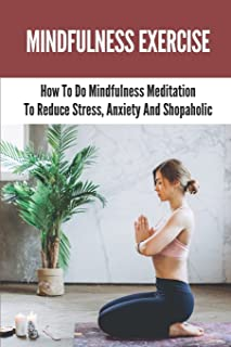 Mindfulness Exercise: How To Do Mindfulness Meditation To Reduce Stress, Anxiety And Shopaholic: Mindfulness Meaning