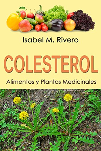 COLESTEROL. Alimentos y Plantas Medicinales: Conoce lo que debes saber, y redúcelo de forma NATURAL con las plantas medicinales más efectivas, con la alimentación y con recetas de jugos caseros.