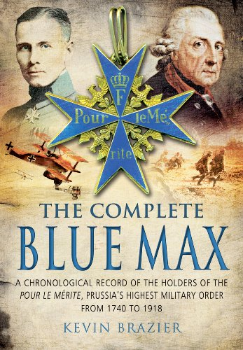 Complete Blue Max: A Chronological Record of the Holders of the Pour le Merite, Prussia's Highest Military Order, from 1740 to 1918