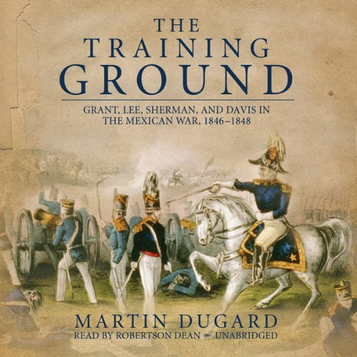 The Training Ground     Grant, Lee, Sherman, and Davis in the Mexican War 1846-1848              By:                                                                                                                                 Martin Dugard                               Narrated by:                                                                                                                                 Robertson Dean                      Length: 11 hrs and 46 mins     149 ratings     Overall 4.3