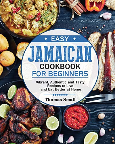 Easy Jamaican Cookbook for Beginners: Vibrant, Authentic and Tasty Recipes to Live and Eat Better at...