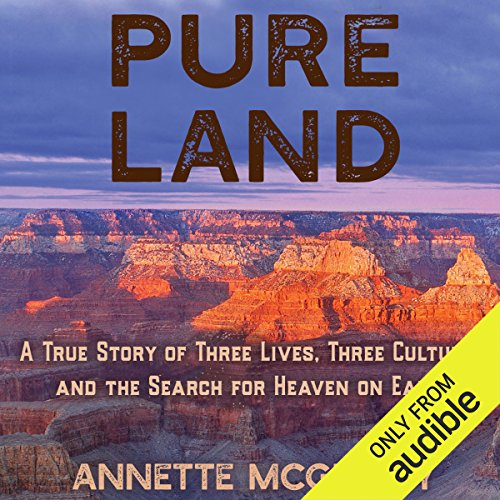 Pure Land     A True Story of Three Lives, Three Cultures and the Search for Heaven on Earth              By:                                                                                                                                 Annette McGivney                               Narrated by:                                                                                                                                 Christine Marshall                      Length: 12 hrs and 6 mins     63 ratings     Overall 4.1