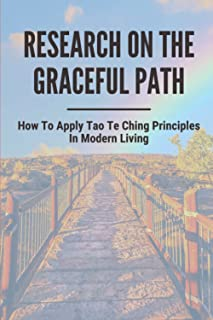 Research On The Graceful Path: How To Apply Tao Te Ching Principles In Modern Living: Tao The Ultimate Creative Principle ...