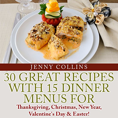 30 Great Recipes with 15 Dinner Menus for Thanksgiving, Christmas, New Year, Valentine's Day , & Easter! audiobook cover art