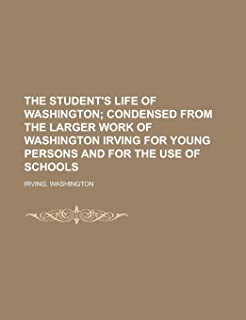 The Student's Life of Washington; Condensed from the Larger Work of Washington Irving for Young Persons and for the Use of...