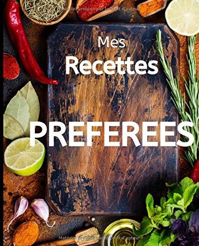 Mes Recettes PREFEREES: Mon cahier de cuisine à remplir, mes meilleures recettes de cuisine, recettes préféreés, carnet de cuisine à compléter, livre ... personalisé, cadeau à offrir