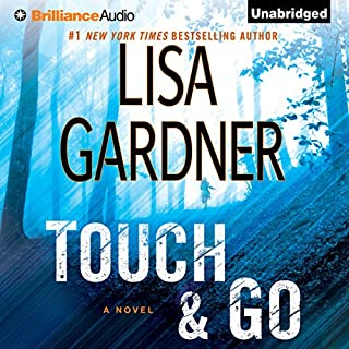 Touch & Go     A Novel              By:                                                                                                                                 Lisa Gardner                               Narrated by:                                                                                                                                 Elisabeth Rodgers                      Length: 14 hrs and 29 mins     4,757 ratings     Overall 4.3