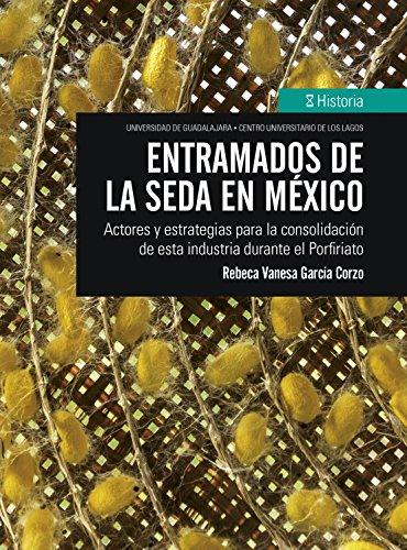 Entramados de la seda en México: Actores y estrategias para la consolidación de esta industria durante el Porfiriato (Historia) (Spanish Edition)