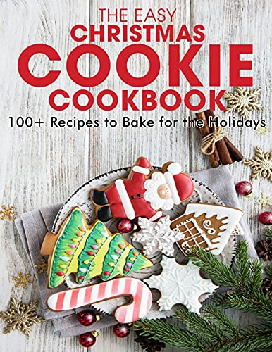 The Easy Christmas Cookie Cookbook: 100+ Recipes to Bake for the Holidays