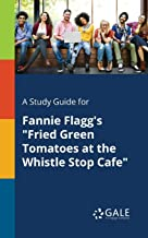 "A Study Guide for Fannie Flagg's ""Fried Green Tomatoes at the Whistle Stop Cafe"""