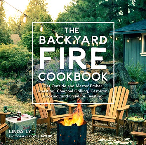 Ly, L: Backyard Fire Cookbook: Get Outside and Master Ember Roasting, Charcoal Grilling, Cast-Iron Cooking, and Live-Fire Feasting