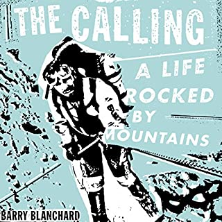 The Calling     A Life Rocked by Mountains              Written by:                                                                                                                                 Barry Blanchard                               Narrated by:                                                                                                                                 Barry Blanchard                      Length: 14 hrs and 13 mins     11 ratings     Overall 4.6