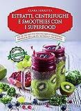 Estratti, centrifughe e smoothies con i superfood. Più di 250 ricette per esaltare le incredibili...