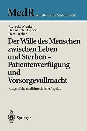 Der Wille des Menschen zwischen Leben und Sterben - Patientenverfügung und Vorsorgevollmacht: Ausgewählte medizinrechtliche Aspekte