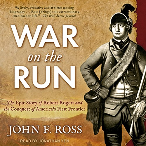War on the Run: The Epic Story of Robert Rogers and the Conquest of America's First Frontier                   By:                                                                                                                                 John F. Ross                               Narrated by:                                                                                                                                 Jonathan Yen                      Length: 21 hrs and 3 mins     36 ratings     Overall 4.5