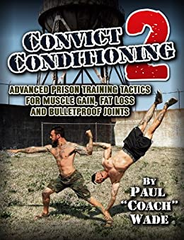 Convict Conditioning 2: Advanced Prison Training Tactics for Muscle Gain, Fat Loss and Bulletproof Joints by [Paul Wade]