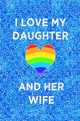 I LOVE MY DAUGHTER AND HER WIFE: 6x9 lined journal for proud parents of lesbian daughter : LGBT wedding celebration : rainbow heart