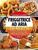 friggitrice ad aria: 350 ricette più sfiziose e salutari da preparare in 5 minuti. 25 trucchi per cucinare pietanze sane con lo stesso gusto di una frittura tradizionale
