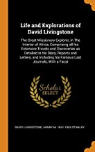 Life and Explorations of David Livingstone: The Great Missionary Explorer, in the Interior of Africa, Comprising All His Extensive Travels and ... His Famous Last Journals, with a Facsi