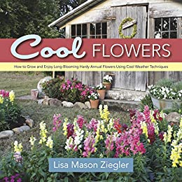 Cool Flowers: How to Grow and Enjoy Long-Blooming Hardy Annual Flowers Using Cool Weather Techniques by [Lisa Mason Ziegler]