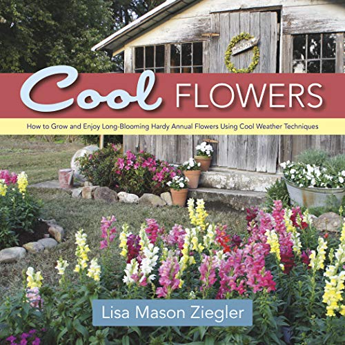 Cool Flowers: How to Grow and Enjoy Long-Blooming Hardy Annual Flowers Using Cool Weather Techniques