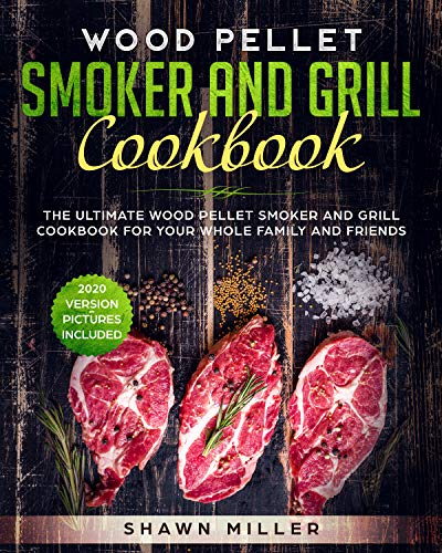 Wood Pellet Smoker And Grill Cookbook: The Ultimate Wood Pellet Smoker and Grill Cookbook For Your Whole Family And Friends (2020 Version – Pictures Included) (English Edition)