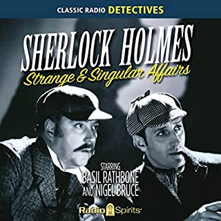 Sherlock Holmes     Strange and Singular              By:                                                                                                                                 Original Radio Broadcast                               Narrated by:                                                                                                                                 Basil Rathbone,                                                                                        Nigel Bruce                      Length: 7 hrs and 56 mins     4 ratings     Overall 4.0