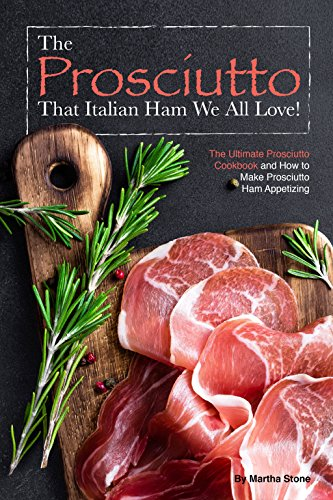 The Prosciutto That Italian Ham We All Love!: The Ultimate Prosciutto Cookbook and How to Make Prosciutto Ham Appetizing (English Edition)